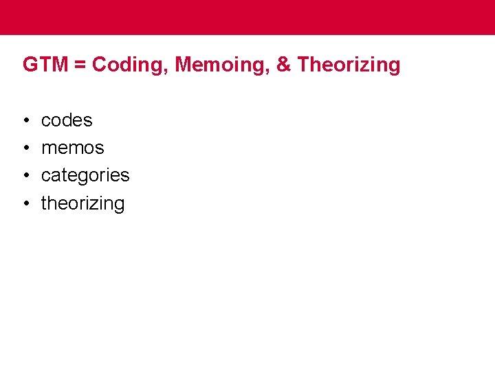GTM = Coding, Memoing, & Theorizing • • codes memos categories theorizing