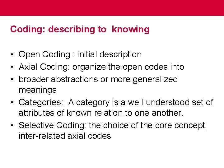 Coding: describing to knowing • Open Coding : initial description • Axial Coding: organize