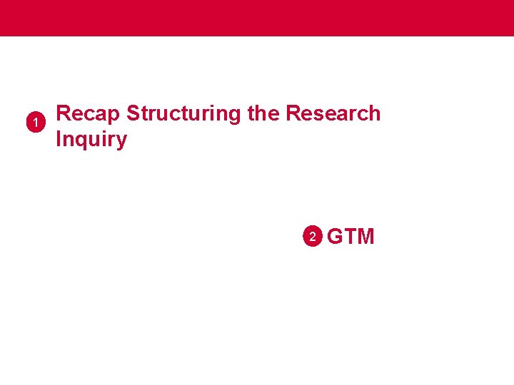 1 Recap Structuring the Research Inquiry 2 GTM