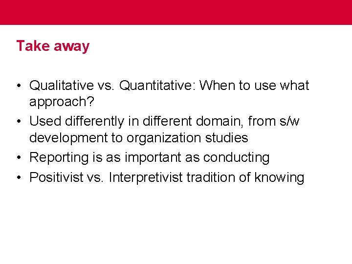 Take away • Qualitative vs. Quantitative: When to use what approach? • Used differently