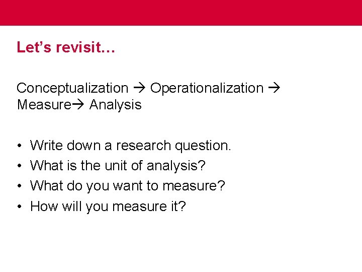 Let's revisit… Conceptualization Operationalization Measure Analysis • • Write down a research question. What