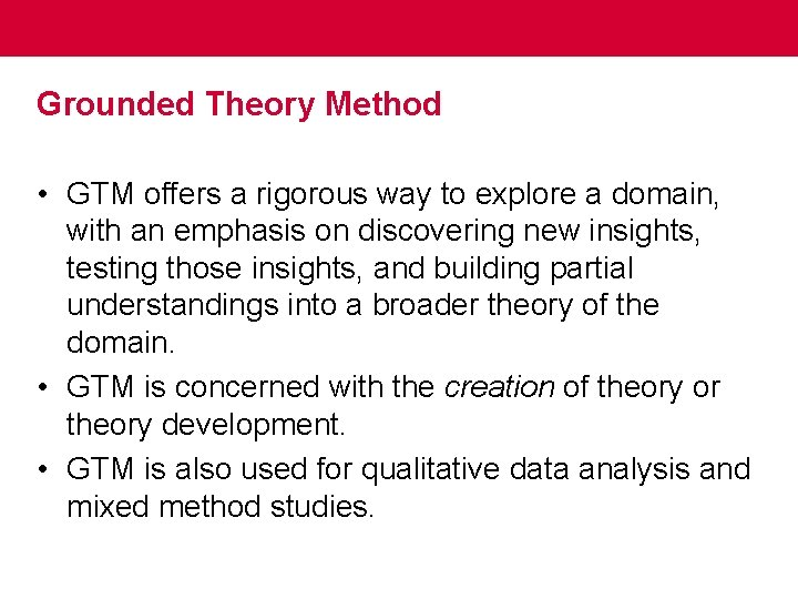Grounded Theory Method • GTM offers a rigorous way to explore a domain, with