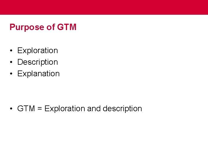 Purpose of GTM • Exploration • Description • Explanation • GTM = Exploration and