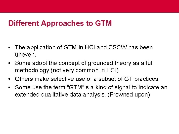 Different Approaches to GTM • The application of GTM in HCI and CSCW has