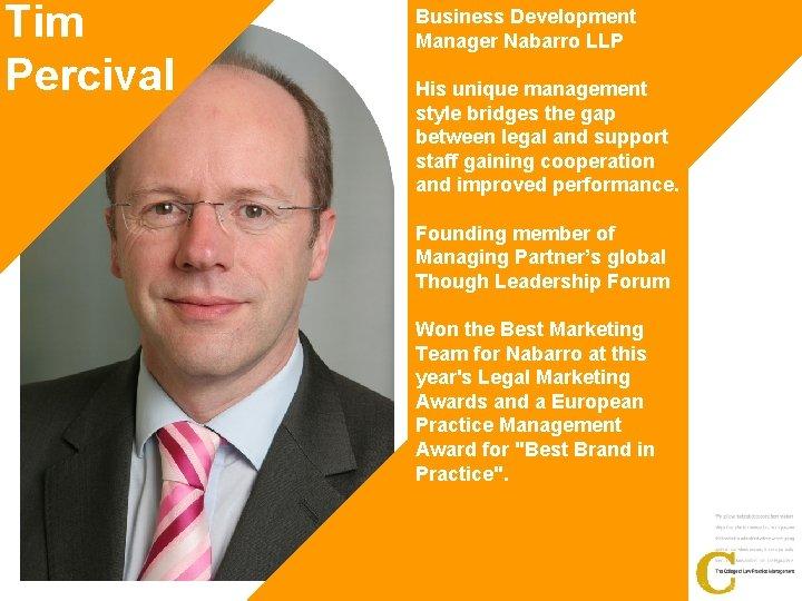 Tim Percival Business Development Manager Nabarro LLP His unique management style bridges the gap
