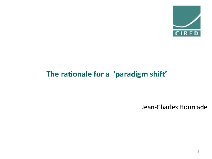 The rationale for a 'paradigm shift' Jean-Charles Hourcade 2