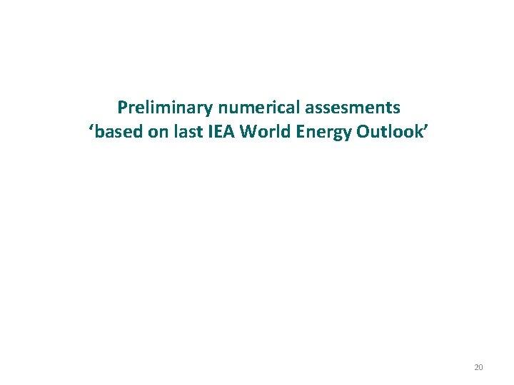 Preliminary numerical assesments 'based on last IEA World Energy Outlook' 20