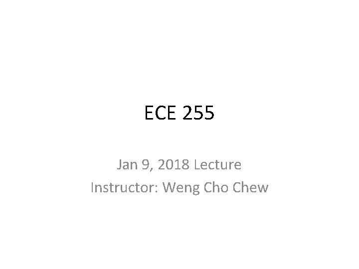 ECE 255 Jan 9, 2018 Lecture Instructor: Weng Cho Chew