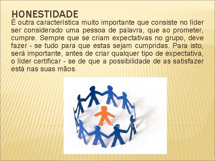 HONESTIDADE É outra característica muito importante que consiste no líder ser considerado uma pessoa