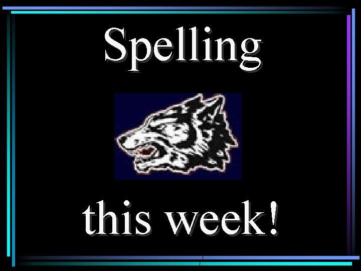 Spelling this week!