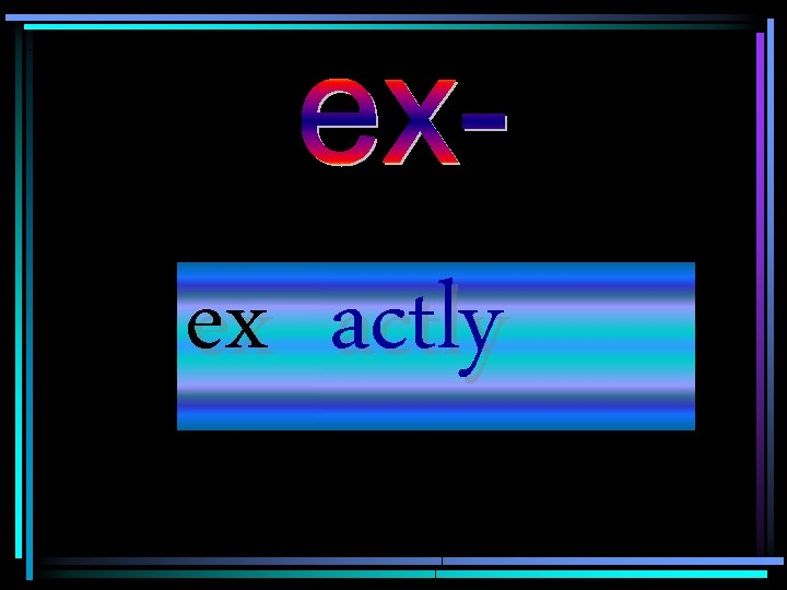 ex actly