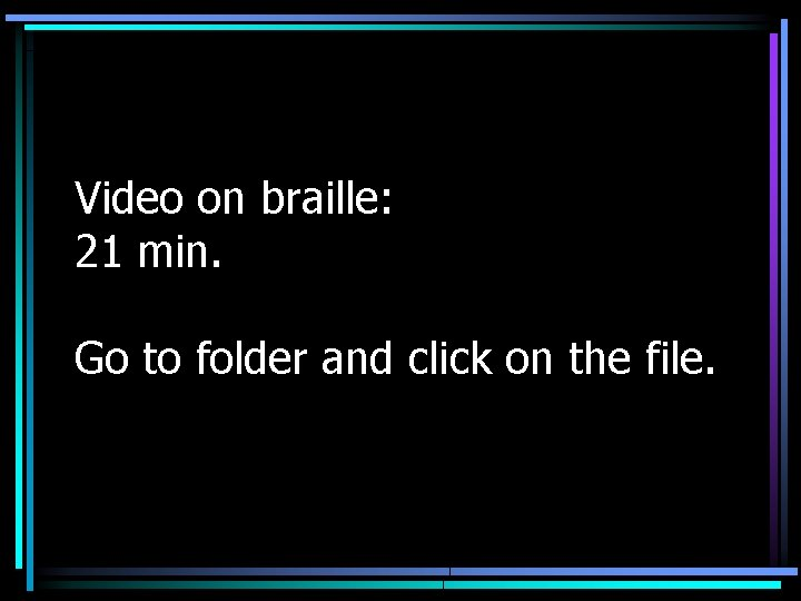 Video on braille: 21 min. Go to folder and click on the file.