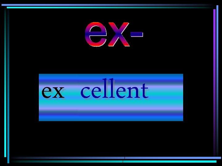 ex cellent