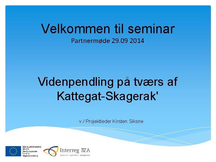 Velkommen til seminar Partnermøde 29. 09 2014 Videnpendling på tværs af Kattegat-Skagerak' v. /