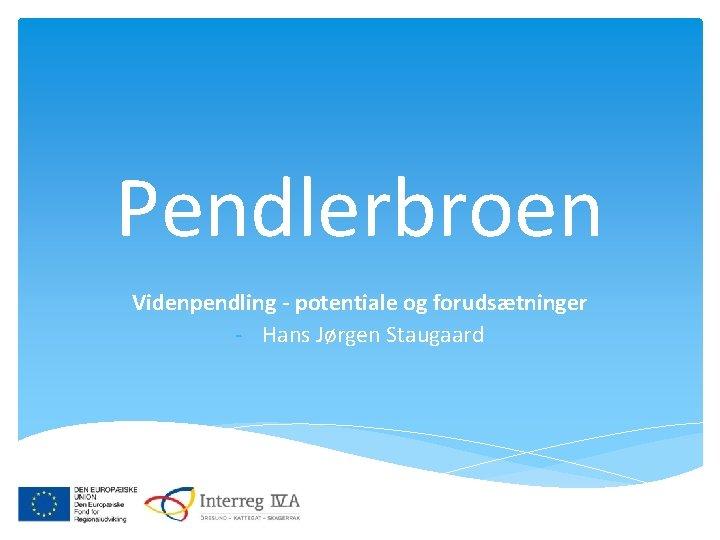 Pendlerbroen Videnpendling - potentiale og forudsætninger - Hans Jørgen Staugaard