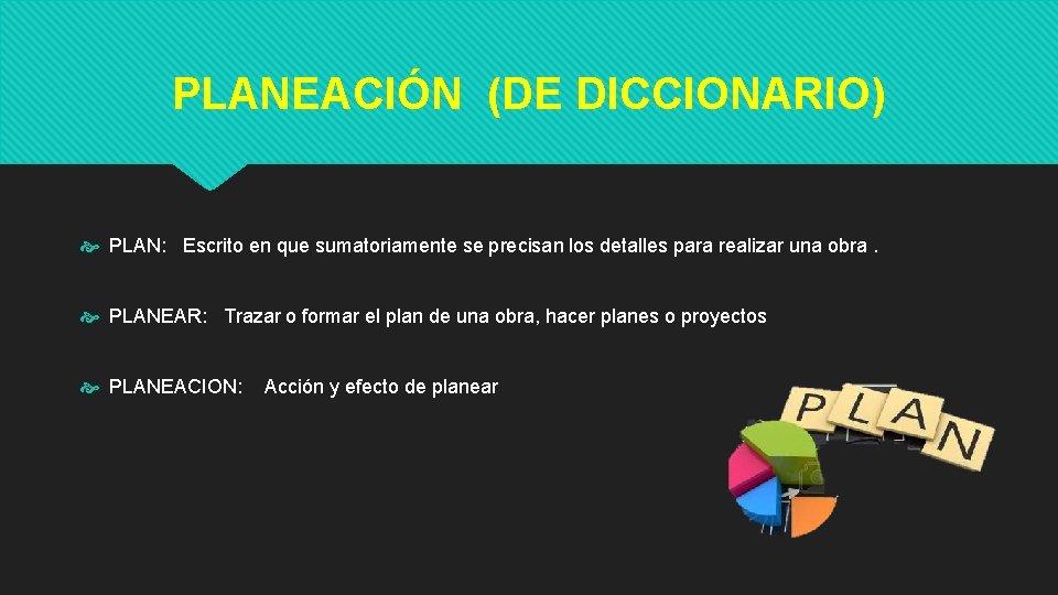 PLANEACIÓN (DE DICCIONARIO) PLAN: Escrito en que sumatoriamente se precisan los detalles para realizar