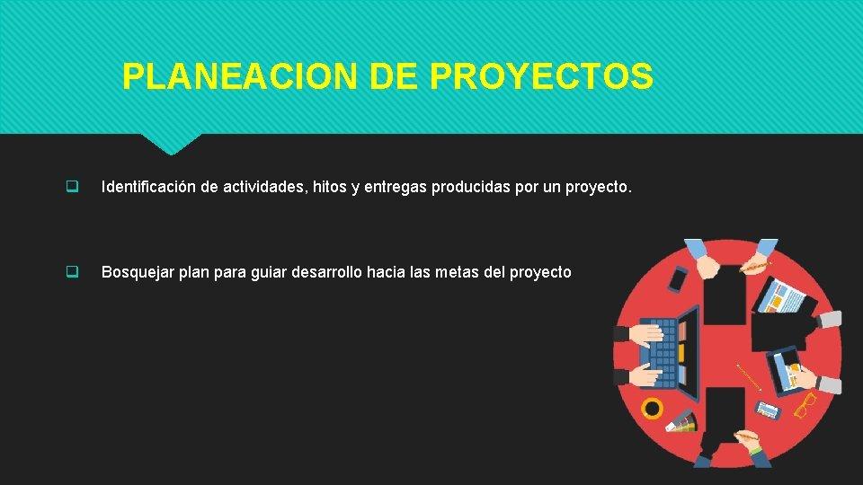 PLANEACION DE PROYECTOS q Identificación de actividades, hitos y entregas producidas por un proyecto.