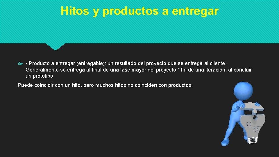 Hitos y productos a entregar • Producto a entregar (entregable): un resultado del proyecto
