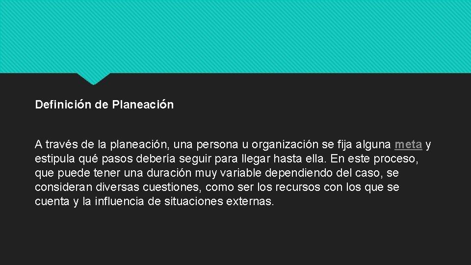 Definición de Planeación A través de la planeación, una persona u organización se fija