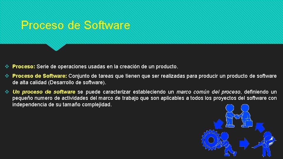 Proceso de Software v Proceso: Serie de operaciones usadas en la creación de un