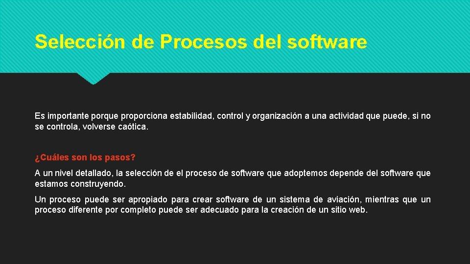 Selección de Procesos del software Es importante porque proporciona estabilidad, control y organización a