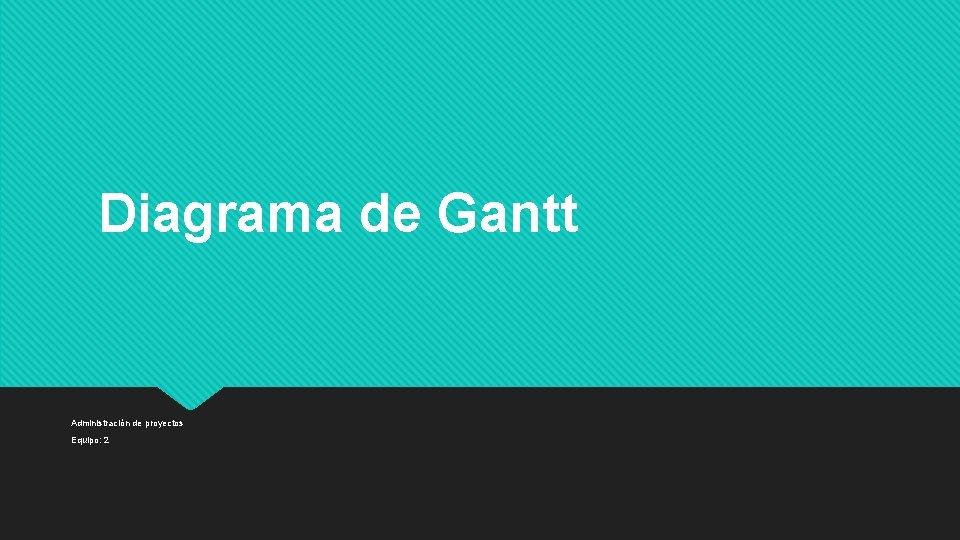 Diagrama de Gantt Administración de proyectos Equipo: 2