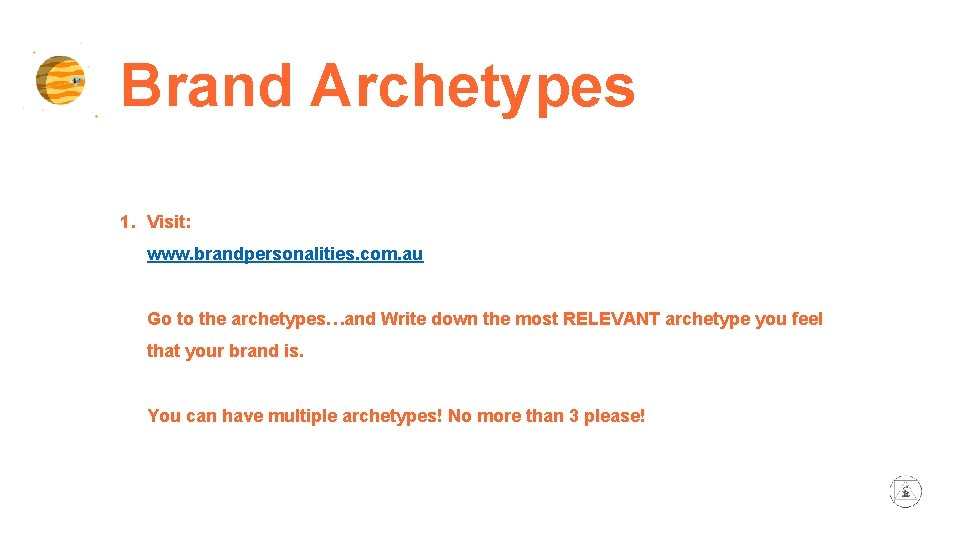 Brand Archetypes 1. Visit: www. brandpersonalities. com. au Go to the archetypes…and Write down