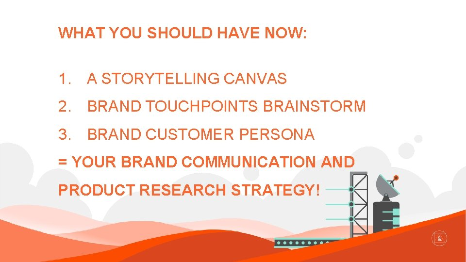 WHAT YOU SHOULD HAVE NOW: 1. A STORYTELLING CANVAS 2. BRAND TOUCHPOINTS BRAINSTORM 3.