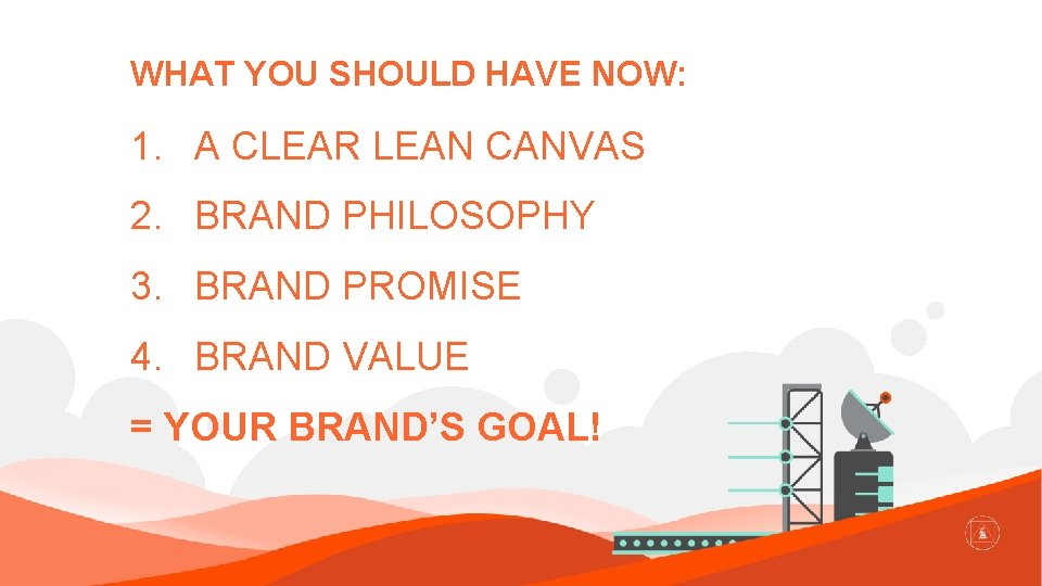 WHAT YOU SHOULD HAVE NOW: 1. A CLEAR LEAN CANVAS 2. BRAND PHILOSOPHY 3.