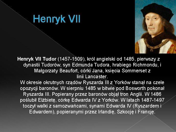 Henryk VII Tudor (1457 -1509), król angielski od 1485, pierwszy z dynastii Tudorów, syn