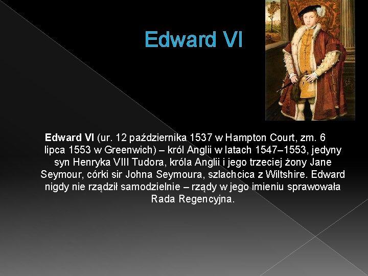 Edward VI (ur. 12 października 1537 w Hampton Court, zm. 6 lipca 1553 w
