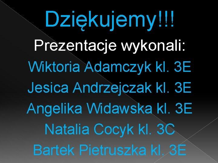 Dziękujemy!!! Prezentacje wykonali: Wiktoria Adamczyk kl. 3 E Jesica Andrzejczak kl. 3 E Angelika
