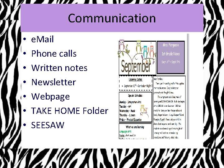 Communication • • e. Mail Phone calls Written notes Newsletter Webpage TAKE HOME Folder