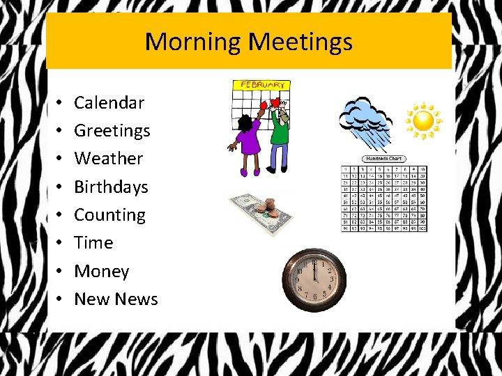 Morning Meetings • • Calendar Greetings Weather Birthdays Counting Time Money News