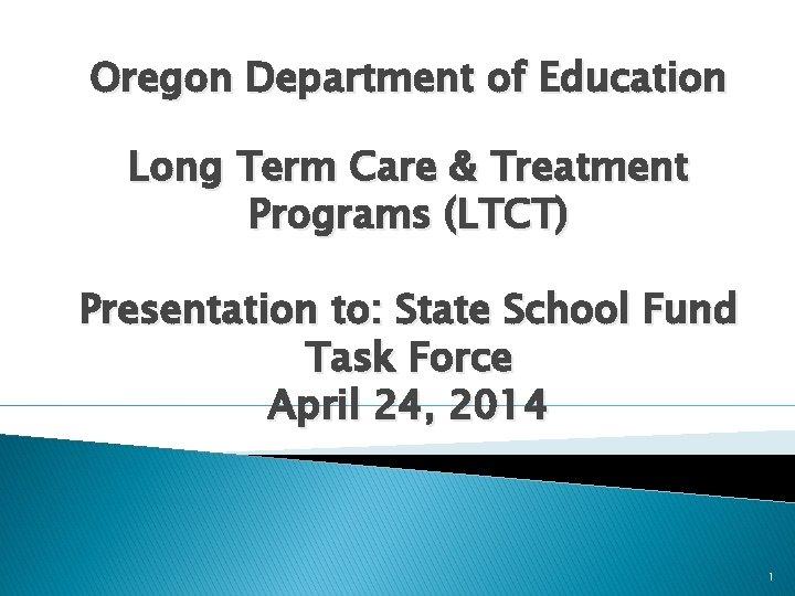 Oregon Department of Education Long Term Care & Treatment Programs (LTCT) Presentation to: State