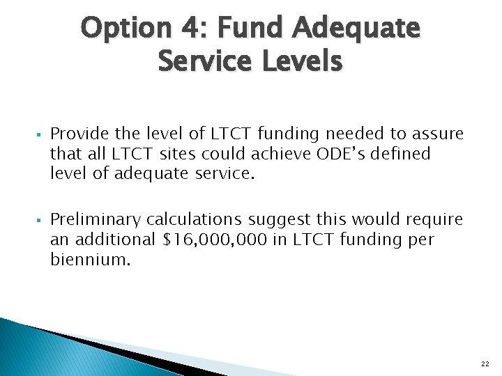 Option 4: Fund Adequate Service Levels § § Provide the level of LTCT funding