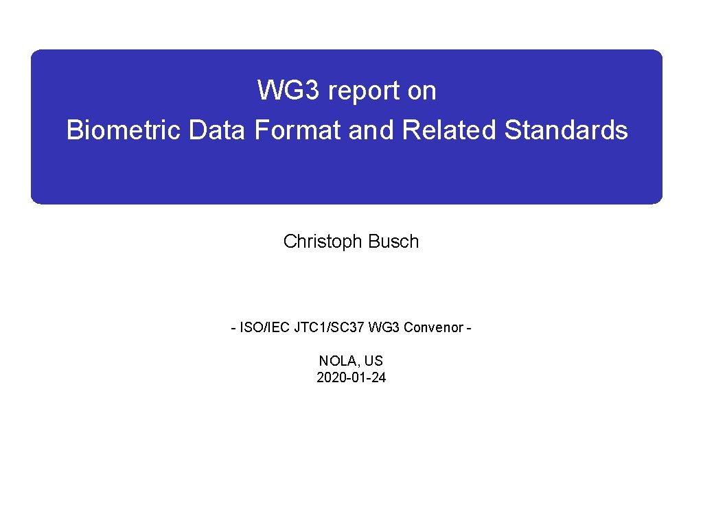 WG 3 report on Biometric Data Format and Related Standards Christoph Busch - ISO/IEC
