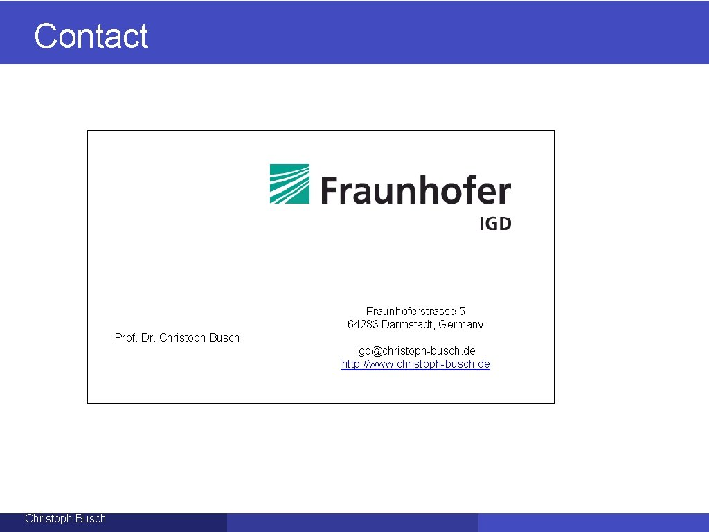 Contact Fraunhoferstrasse 5 64283 Darmstadt, Germany Prof. Dr. Christoph Busch igd@christoph-busch. de http: //www.