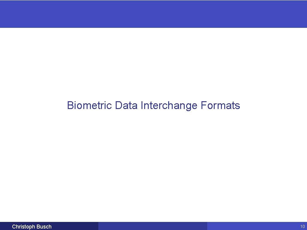 Biometric Data Interchange Formats Christoph Busch 10