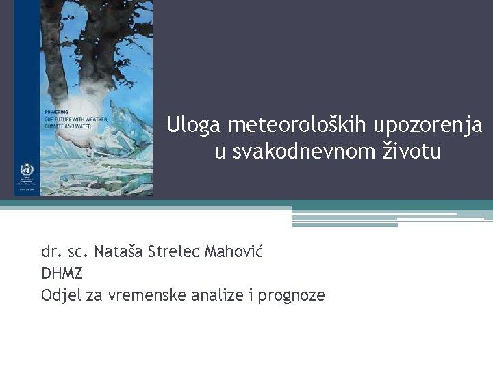 Uloga meteoroloških upozorenja u svakodnevnom životu dr. sc. Nataša Strelec Mahović DHMZ Odjel za