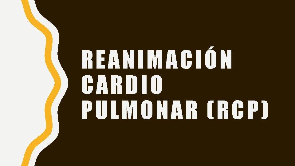 REANIMACIÓN CARDIO PULMONAR (RCP)