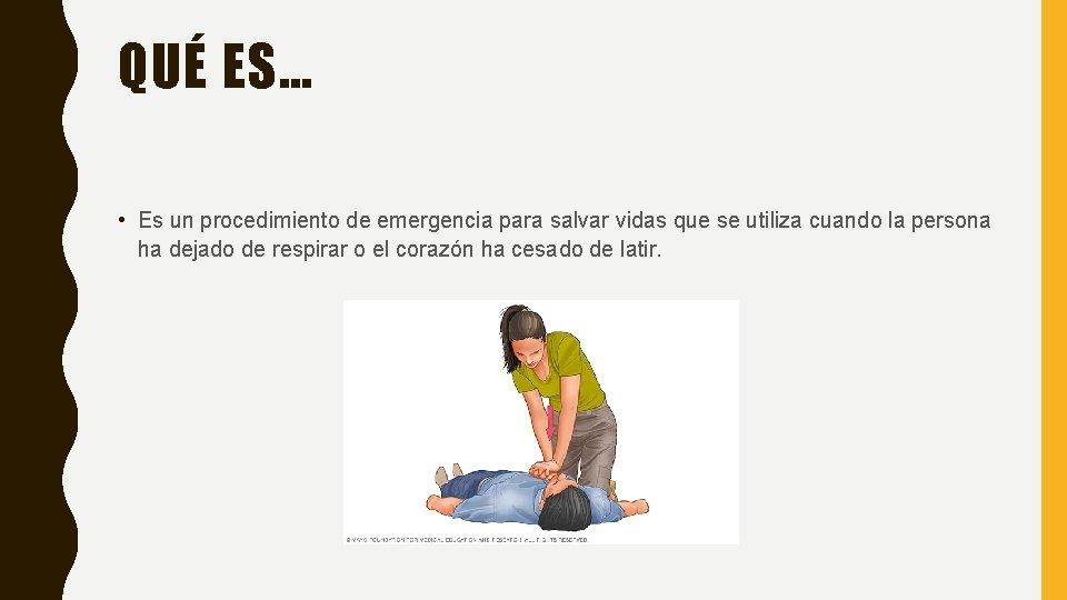 QUÉ ES… • Es un procedimiento de emergencia para salvar vidas que se utiliza