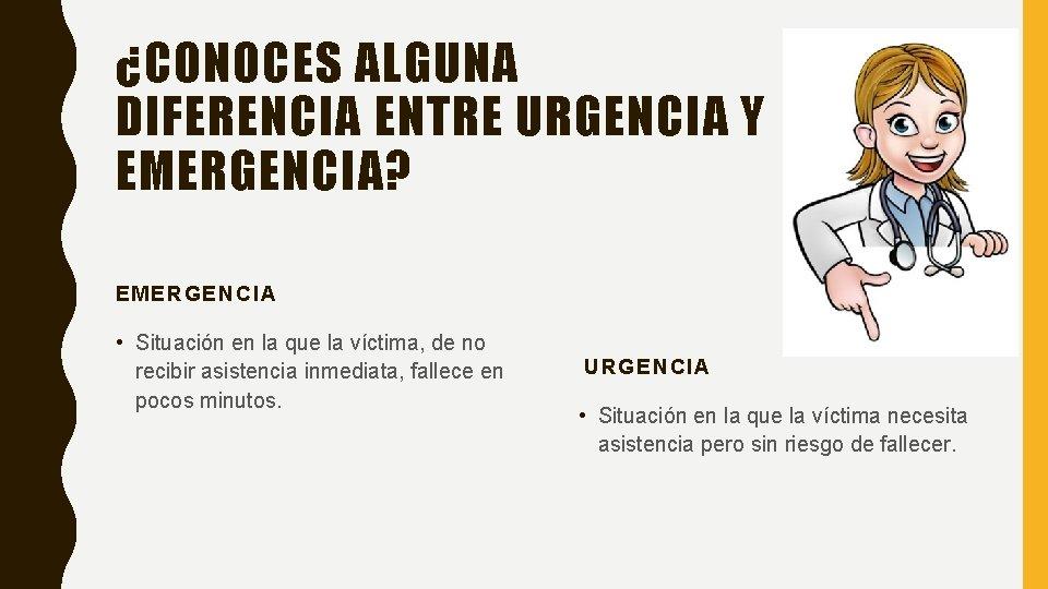 ¿CONOCES ALGUNA DIFERENCIA ENTRE URGENCIA Y EMERGENCIA? EMERGENCIA • Situación en la que la