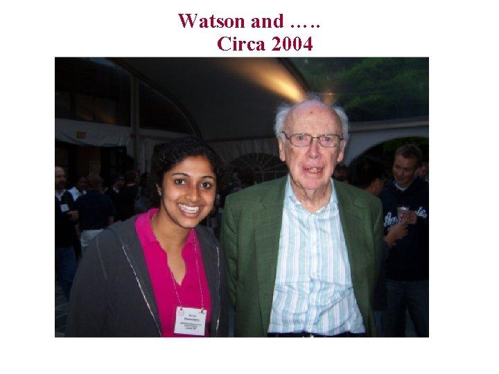 Watson and …. . Circa 2004
