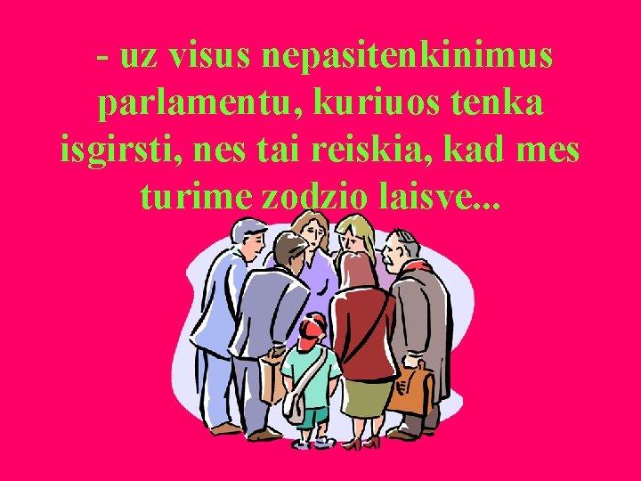 - uz visus nepasitenkinimus parlamentu, kuriuos tenka isgirsti, nes tai reiskia, kad mes