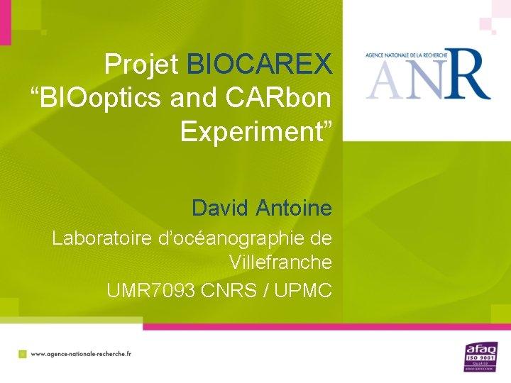 """Projet BIOCAREX """"BIOoptics and CARbon Experiment"""" David Antoine Laboratoire d'océanographie de Villefranche UMR 7093"""