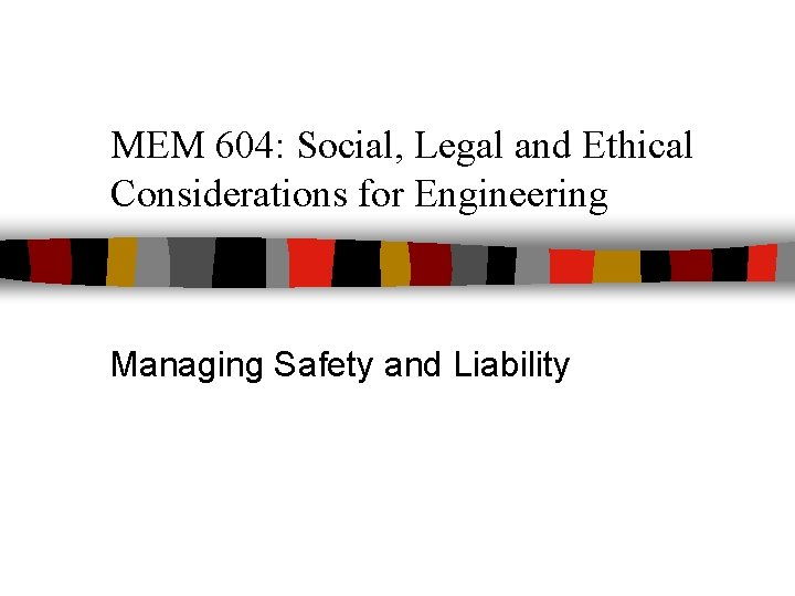 MEM 604: Social, Legal and Ethical Considerations for Engineering Managing Safety and Liability