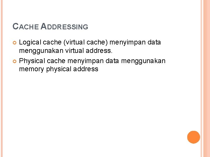 CACHE ADDRESSING Logical cache (virtual cache) menyimpan data menggunakan virtual address. Physical cache menyimpan