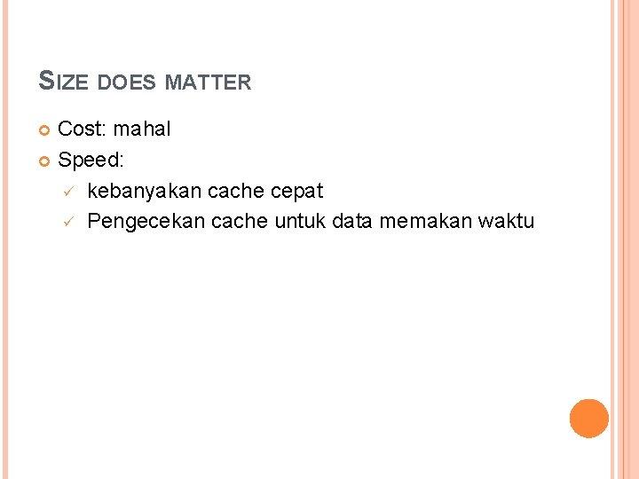 SIZE DOES MATTER Cost: mahal Speed: ü kebanyakan cache cepat ü Pengecekan cache untuk