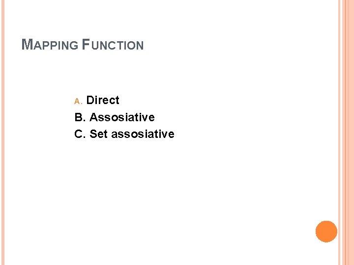 MAPPING FUNCTION Direct B. Assosiative C. Set assosiative A.